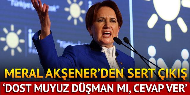 Meral Akşener'den sert soru: Dost muyuz düşman mıyız, cevap ver!