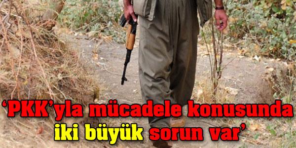 PKK'yla mücadele konusunda iki büyük sorun var.