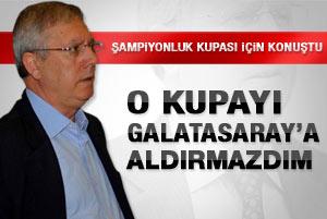 Aziz Yıldırım: Galatasaraya kupayı aldırmazdım