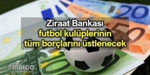 Ziraat Bankası, kulüplerin borçlarını ödeyecek